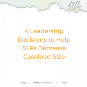 4 Leadership Decisions to Help SLPs Decrease Caseload Size