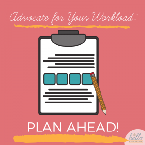 advocate for your workload: plan ahead