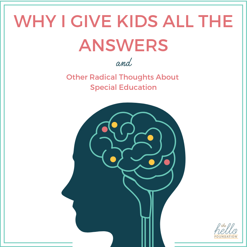 Why I Give Kids All The Answers And Other Radical Thoughts About Special Education The Hello Foundation